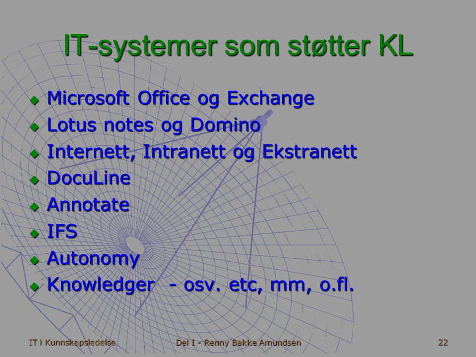 IT i Kunnskapsledelse Del I - Renny Bakke Amundsen 22 IT-systemer som støtter KL  Microsoft Office og Exchange  Lotus notes og Domino  Internett, Intranett og Ekstranett  DocuLine  Annotate  IFS  Autonomy  Knowledger - osv.