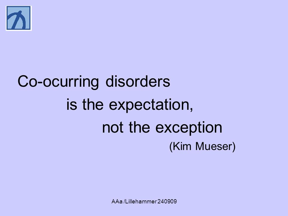AAa /Lillehammer Co-ocurring disorders is the expectation, not the exception (Kim Mueser)