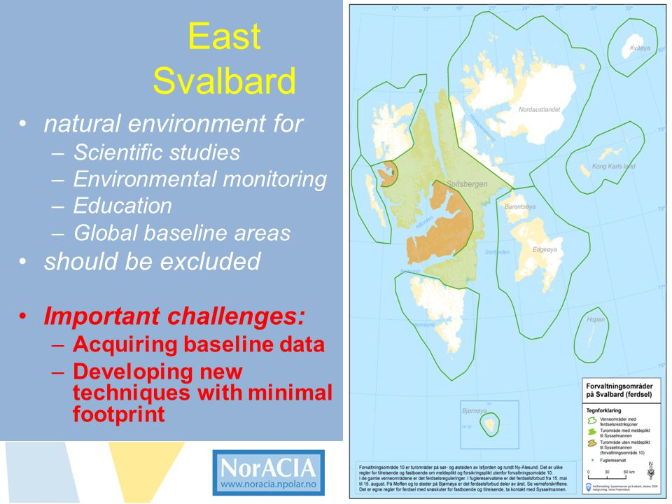limaendringer i norsk Arktis – Knsekvenser for livet i nord East Svalbard •natural environment for –Scientific studies –Environmental monitoring –Education –Global baseline areas •should be excluded •Important challenges: –Acquiring baseline data –Developing new techniques with minimal footprint