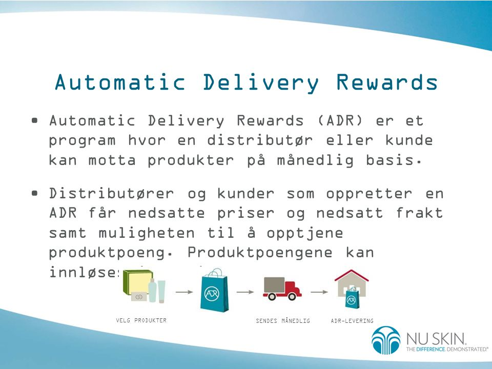 Automatic Delivery Rewards •Automatic Delivery Rewards (ADR) er et program hvor en distributør eller kunde kan motta produkter på månedlig basis.