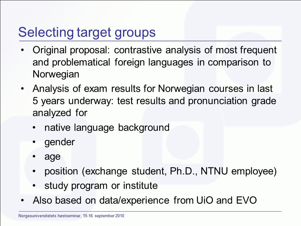 Norgesuniversitetets høstseminar, september 2010 Selecting target groups •Original proposal: contrastive analysis of most frequent and problematical foreign languages in comparison to Norwegian •Analysis of exam results for Norwegian courses in last 5 years underway: test results and pronunciation grade analyzed for •native language background •gender •age •position (exchange student, Ph.D., NTNU employee) •study program or institute •Also based on data/experience from UiO and EVO •(UPSID: contrastive analysis of Norwegian compared to