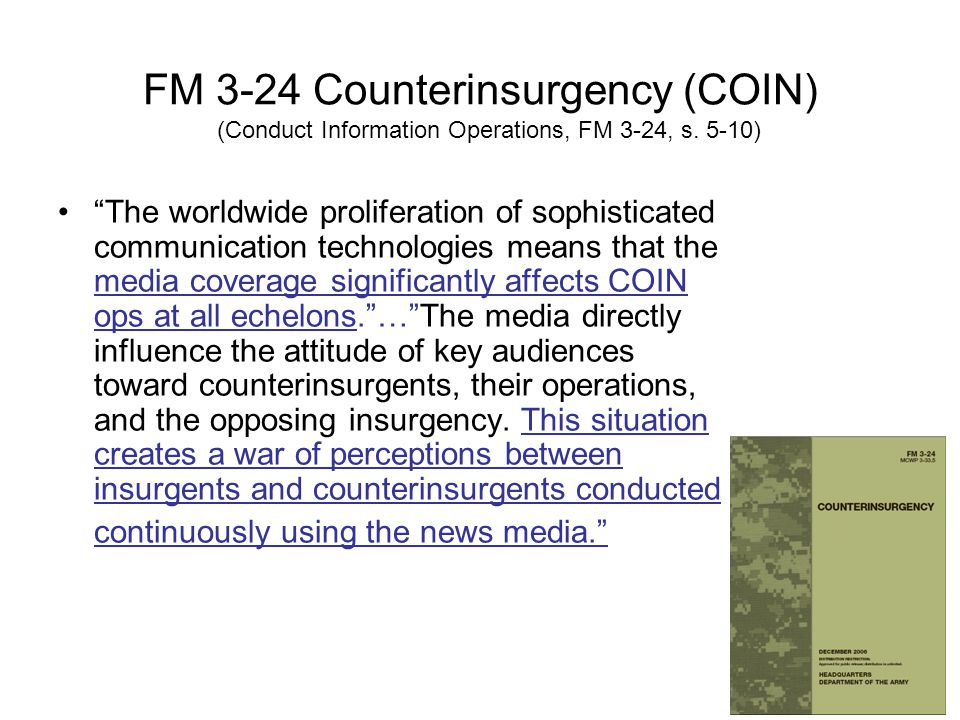 • The worldwide proliferation of sophisticated communication technologies means that the media coverage significantly affects COIN ops at all echelons. … The media directly influence the attitude of key audiences toward counterinsurgents, their operations, and the opposing insurgency.
