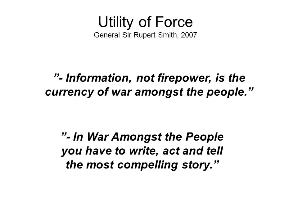 - Information, not firepower, is the currency of war amongst the people. - In War Amongst the People you have to write, act and tell the most compelling story. Utility of Force General Sir Rupert Smith, 2007