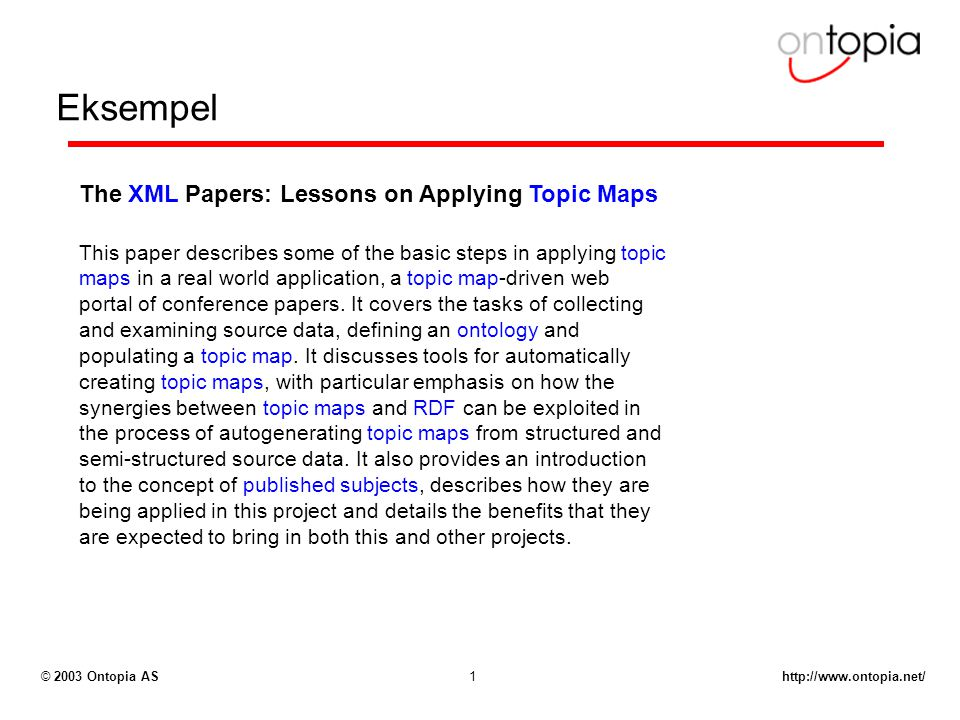 Ontopia AS1 Eksempel The XML Papers: Lessons on Applying Topic Maps This paper describes some of the basic steps in applying topic maps in a real world application, a topic map-driven web portal of conference papers.