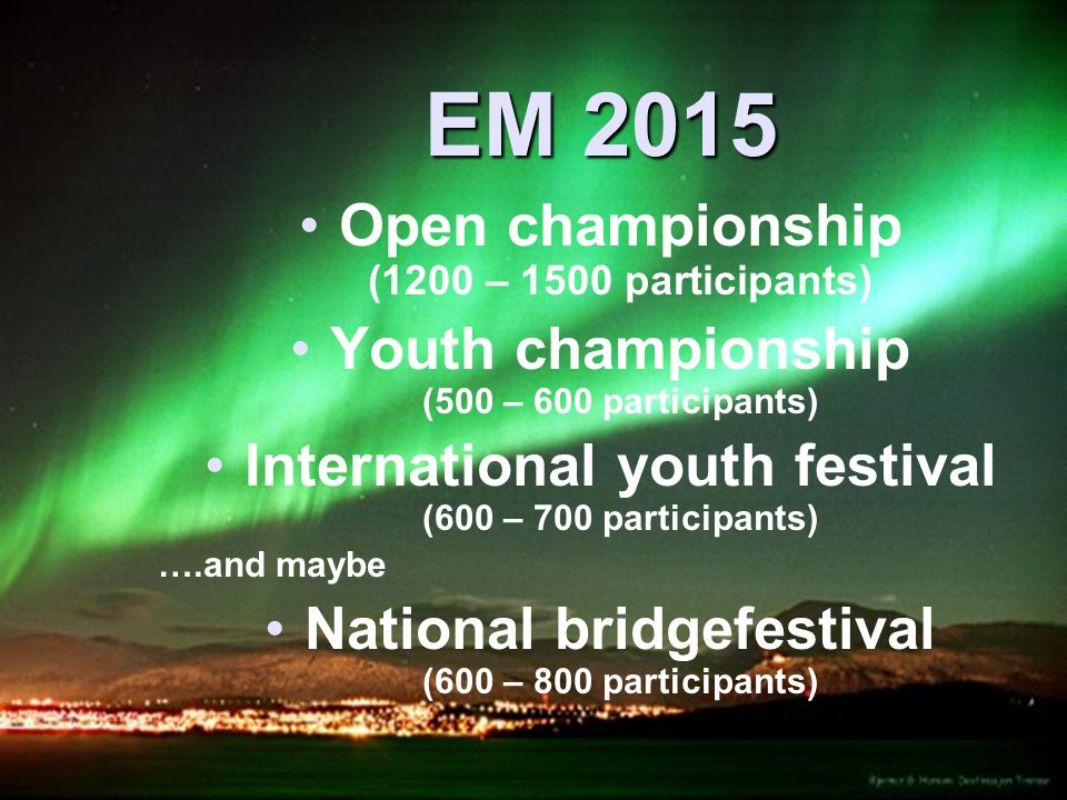 EM 2015 • •Open championship (1200 – 1500 participants) • •Youth championship (500 – 600 participants) • •International youth festival (600 – 700 participants) ….and maybe • •National bridgefestival (600 – 800 participants)