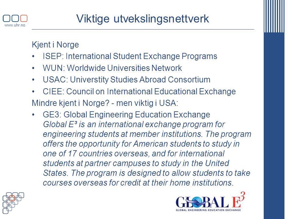 Viktige utvekslingsnettverk Kjent i Norge •ISEP: International Student Exchange Programs •WUN: Worldwide Universities Network •USAC: Universtity Studies Abroad Consortium •CIEE: Council on International Educational Exchange Mindre kjent i Norge.