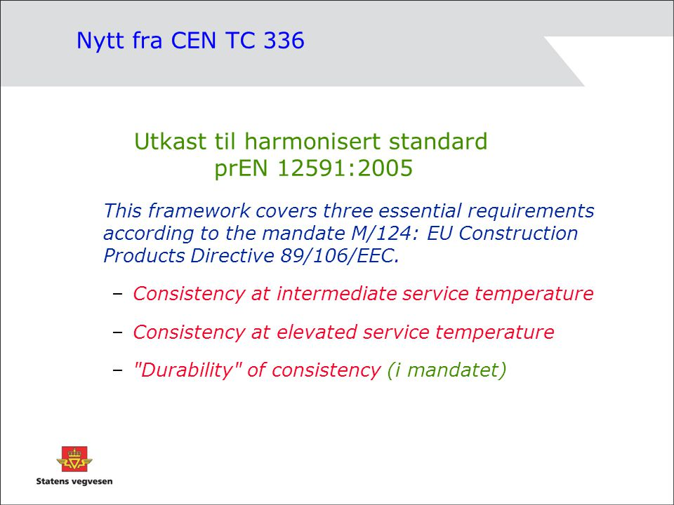Nytt fra CEN TC 336 Utkast til harmonisert standard prEN 12591:2005 This framework covers three essential requirements according to the mandate M/124: EU Construction Products Directive 89/106/EEC.
