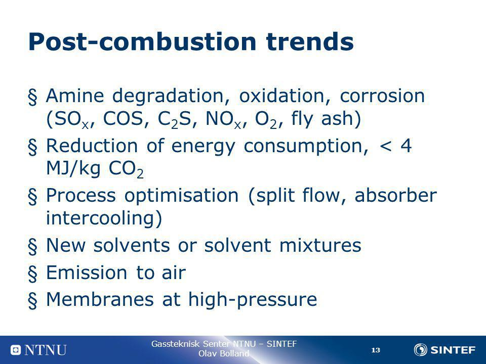 13 Gassteknisk Senter NTNU – SINTEF Olav Bolland Post-combustion trends § Amine degradation, oxidation, corrosion (SO x, COS, C 2 S, NO x, O 2, fly ash) § Reduction of energy consumption, < 4 MJ/kg CO 2 § Process optimisation (split flow, absorber intercooling) § New solvents or solvent mixtures § Emission to air § Membranes at high-pressure
