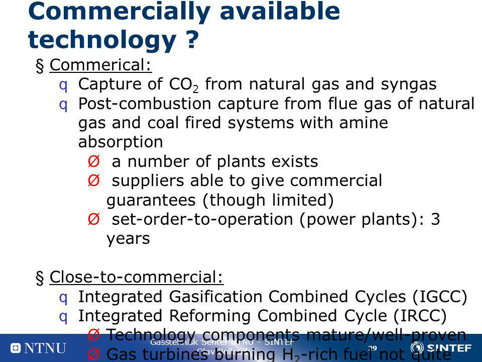 29 Gassteknisk Senter NTNU – SINTEF Olav Bolland § Commerical: q Capture of CO 2 from natural gas and syngas q Post-combustion capture from flue gas of natural gas and coal fired systems with amine absorption Ø a number of plants exists Ø suppliers able to give commercial guarantees (though limited) Ø set-order-to-operation (power plants): 3 years § Close-to-commercial: q Integrated Gasification Combined Cycles (IGCC) q Integrated Reforming Combined Cycle (IRCC) Ø Technology components mature/well-proven Ø Gas turbines burning H 2 -rich fuel not quite ready Commercially available technology
