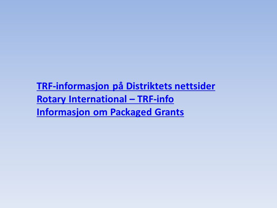 TRF-informasjon på Distriktets nettsider Rotary International – TRF-info Informasjon om Packaged Grants