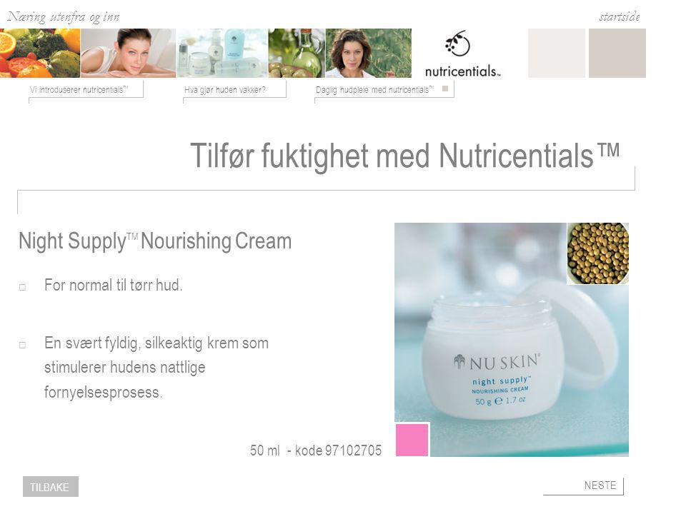 Næring utenfra og inn Hva gjør huden vakker Daglig hudpleie med nutricentials ™ Vi introduserer nutricentials ™ startside NESTE TILBAKE Night Supply TM Nourishing Cream 50 ml - kode Tilfør fuktighet med Nutricentials™  For normal til tørr hud.