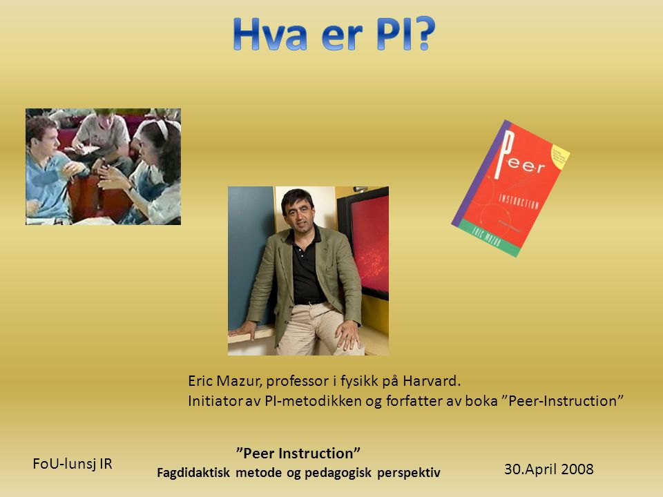 30.April 2008 Peer Instruction Fagdidaktisk metode og pedagogisk perspektiv FoU-lunsj IR Eric Mazur, professor i fysikk på Harvard.