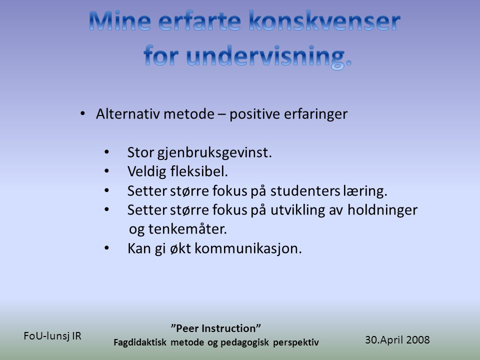 30.April 2008 Peer Instruction Fagdidaktisk metode og pedagogisk perspektiv FoU-lunsj IR • Alternativ metode – positive erfaringer • Stor gjenbruksgevinst.