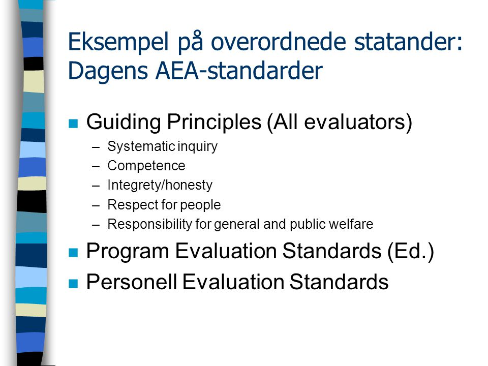 Eksempel på overordnede statander: Dagens AEA-standarder n Guiding Principles (All evaluators) –Systematic inquiry –Competence –Integrety/honesty –Respect for people –Responsibility for general and public welfare n Program Evaluation Standards (Ed.) n Personell Evaluation Standards
