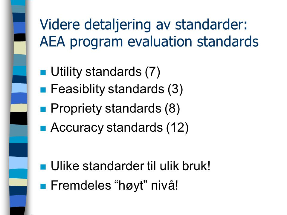 Videre detaljering av standarder: AEA program evaluation standards n Utility standards (7) n Feasiblity standards (3) n Propriety standards (8) n Accuracy standards (12) n Ulike standarder til ulik bruk.