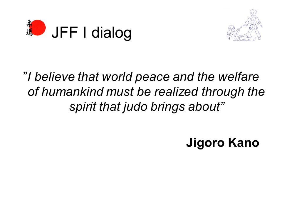 I believe that world peace and the welfare of humankind must be realized through the spirit that judo brings about Jigoro Kano JFF I dialog
