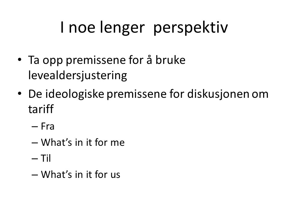 I noe lenger perspektiv • Ta opp premissene for å bruke levealdersjustering • De ideologiske premissene for diskusjonen om tariff – Fra – What's in it for me – Til – What's in it for us