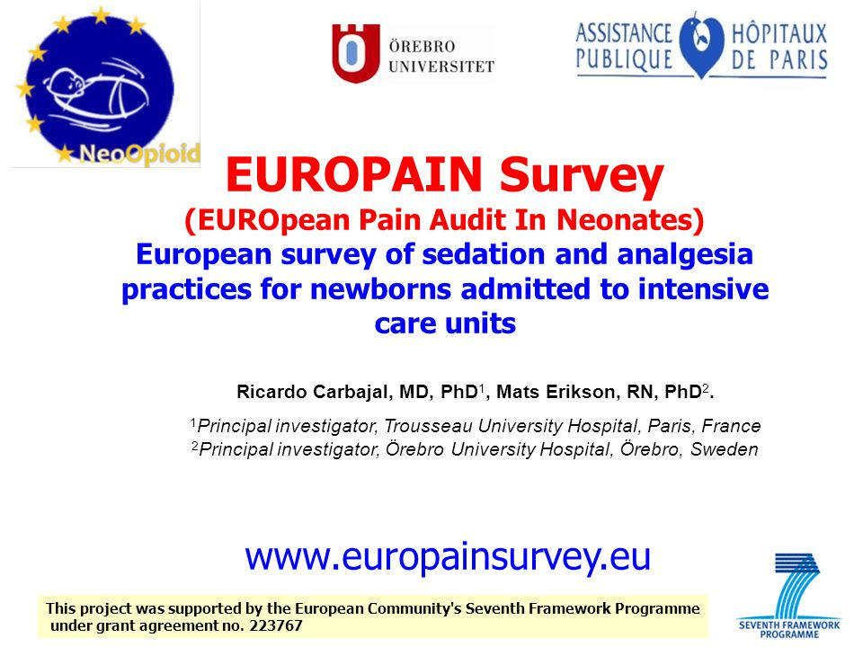 EUROPAIN Survey (EUROpean Pain Audit In Neonates) European survey of sedation and analgesia practices for newborns admitted to intensive care units Ricardo Carbajal, MD, PhD 1, Mats Erikson, RN, PhD 2.