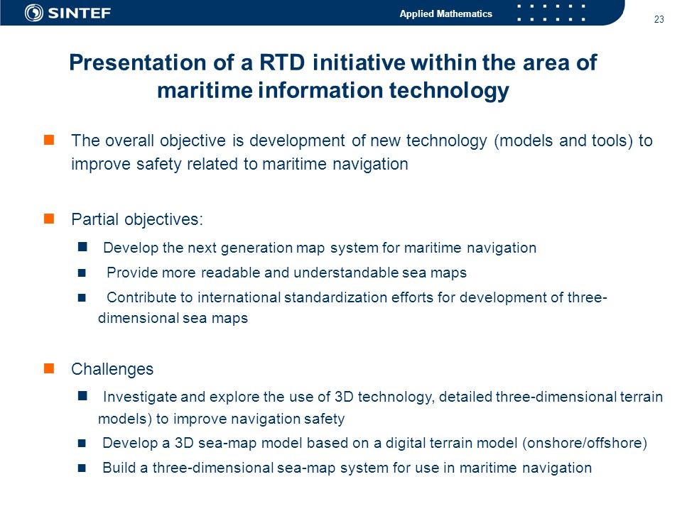 Applied Mathematics 23  The overall objective is development of new technology (models and tools) to improve safety related to maritime navigation  Partial objectives:  Develop the next generation map system for maritime navigation  Provide more readable and understandable sea maps  Contribute to international standardization efforts for development of three- dimensional sea maps  Challenges  Investigate and explore the use of 3D technology, detailed three-dimensional terrain models) to improve navigation safety  Develop a 3D sea-map model based on a digital terrain model (onshore/offshore)  Build a three-dimensional sea-map system for use in maritime navigation Presentation of a RTD initiative within the area of maritime information technology