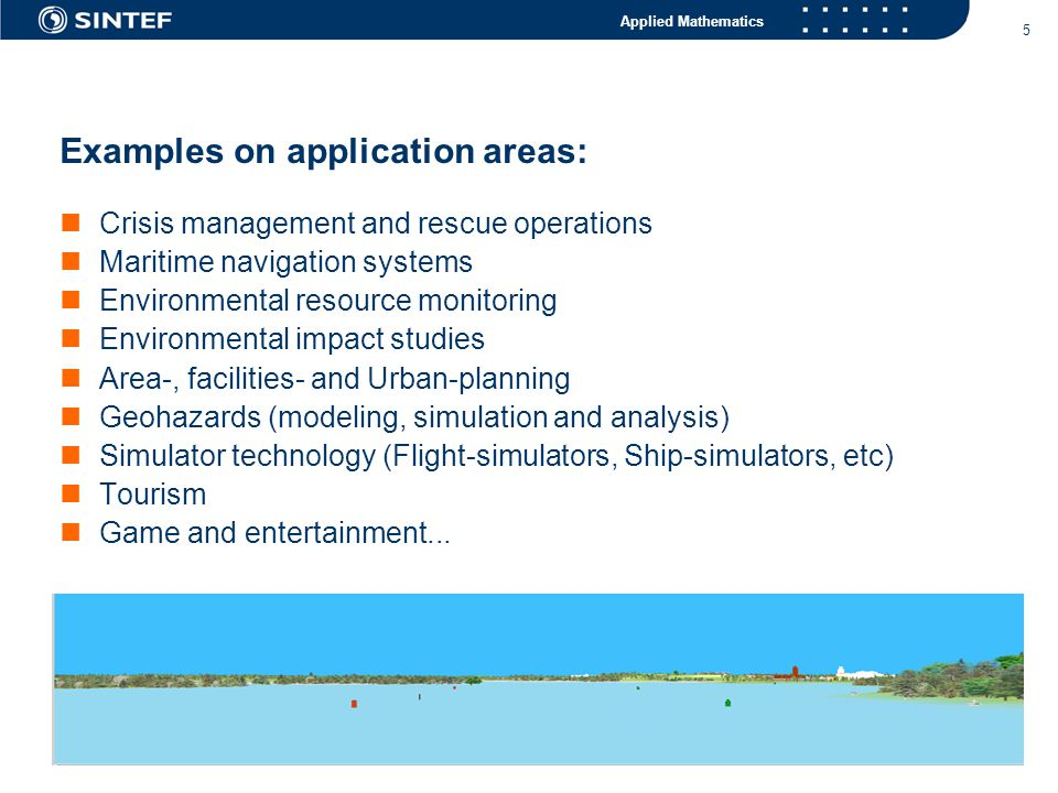 Applied Mathematics 5 Examples on application areas:  Crisis management and rescue operations  Maritime navigation systems  Environmental resource monitoring  Environmental impact studies  Area-, facilities- and Urban-planning  Geohazards (modeling, simulation and analysis)  Simulator technology (Flight-simulators, Ship-simulators, etc)  Tourism  Game and entertainment...