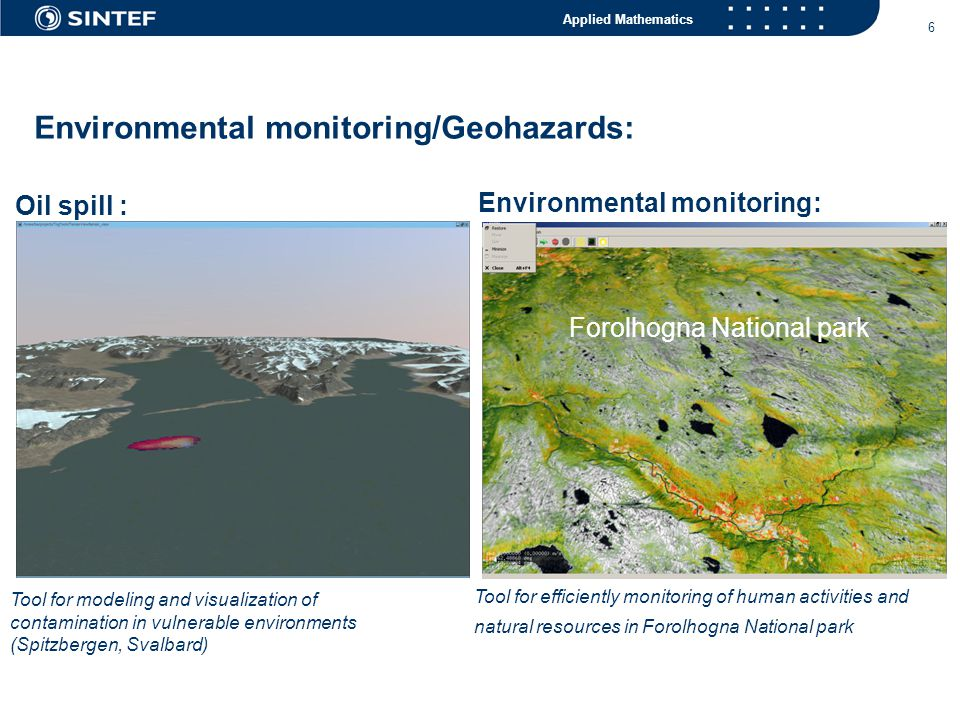 Applied Mathematics 6 Tool for efficiently monitoring of human activities and natural resources in Forolhogna National park Environmental monitoring: Environmental monitoring/Geohazards: Oil spill : Tool for modeling and visualization of contamination in vulnerable environments (Spitzbergen, Svalbard) Forolhogna National park