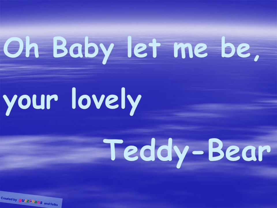 Oh Baby let me be, your lovely Teddy-Bear