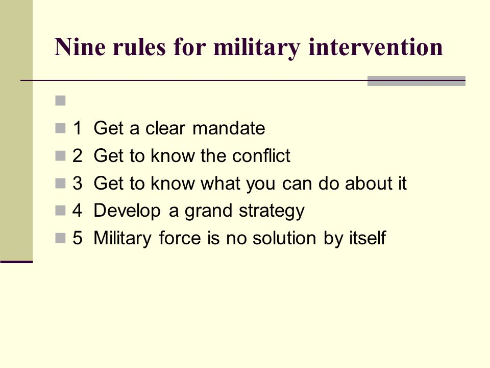 Nine rules for military intervention   1 Get a clear mandate  2 Get to know the conflict  3 Get to know what you can do about it  4 Develop a grand strategy  5 Military force is no solution by itself