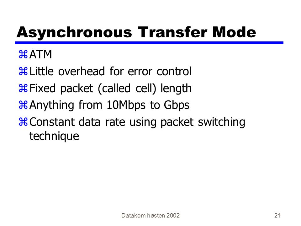 Datakom høsten Asynchronous Transfer Mode zATM zLittle overhead for error control zFixed packet (called cell) length zAnything from 10Mbps to Gbps zConstant data rate using packet switching technique