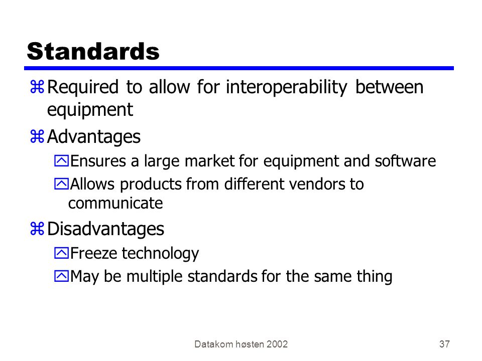 Datakom høsten Standards zRequired to allow for interoperability between equipment zAdvantages yEnsures a large market for equipment and software yAllows products from different vendors to communicate zDisadvantages yFreeze technology yMay be multiple standards for the same thing