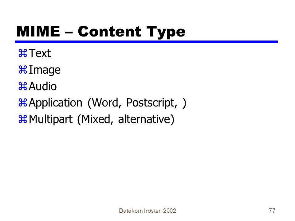 Datakom høsten MIME – Content Type zText zImage zAudio zApplication (Word, Postscript, ) zMultipart (Mixed, alternative)