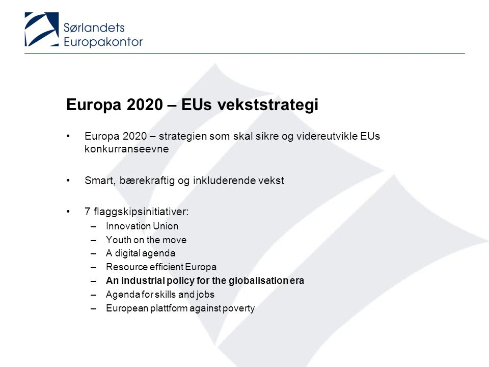 Europa 2020 – EUs vekststrategi •Europa 2020 – strategien som skal sikre og videreutvikle EUs konkurranseevne •Smart, bærekraftig og inkluderende vekst •7 flaggskipsinitiativer: –Innovation Union –Youth on the move –A digital agenda –Resource efficient Europa –An industrial policy for the globalisation era –Agenda for skills and jobs –European plattform against poverty