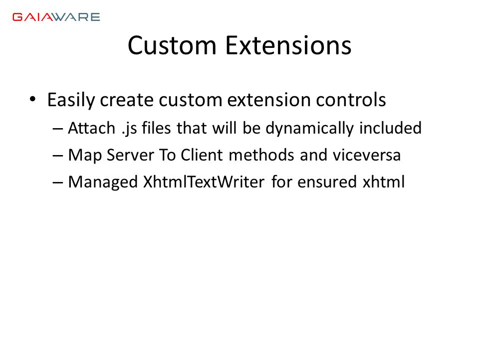 Custom Extensions • Easily create custom extension controls – Attach.js files that will be dynamically included – Map Server To Client methods and viceversa – Managed XhtmlTextWriter for ensured xhtml