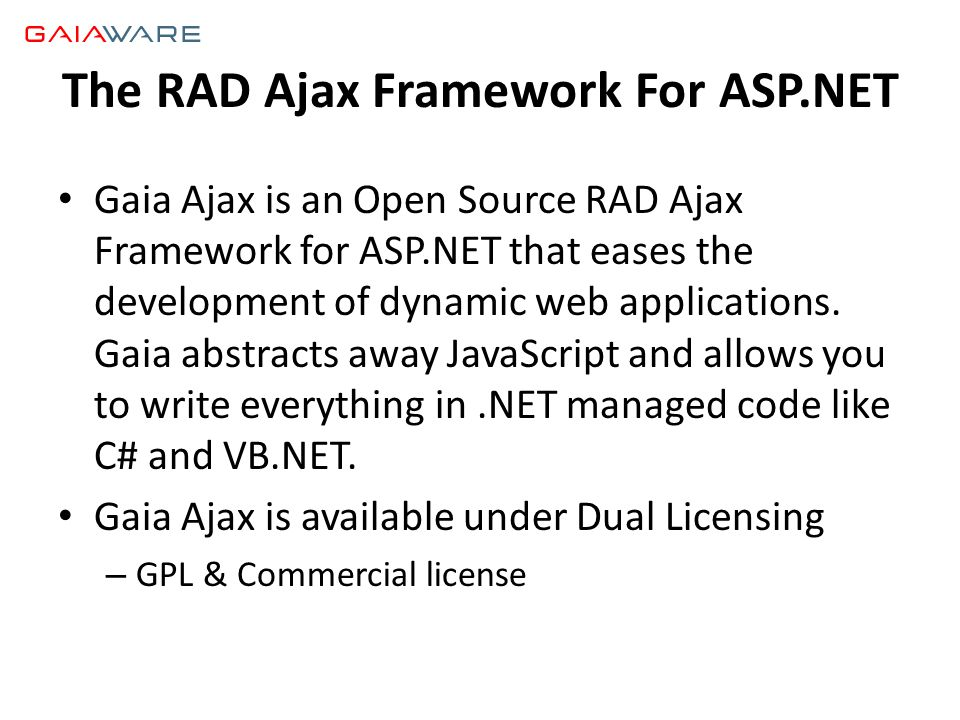The RAD Ajax Framework For ASP.NET • Gaia Ajax is an Open Source RAD Ajax Framework for ASP.NET that eases the development of dynamic web applications.
