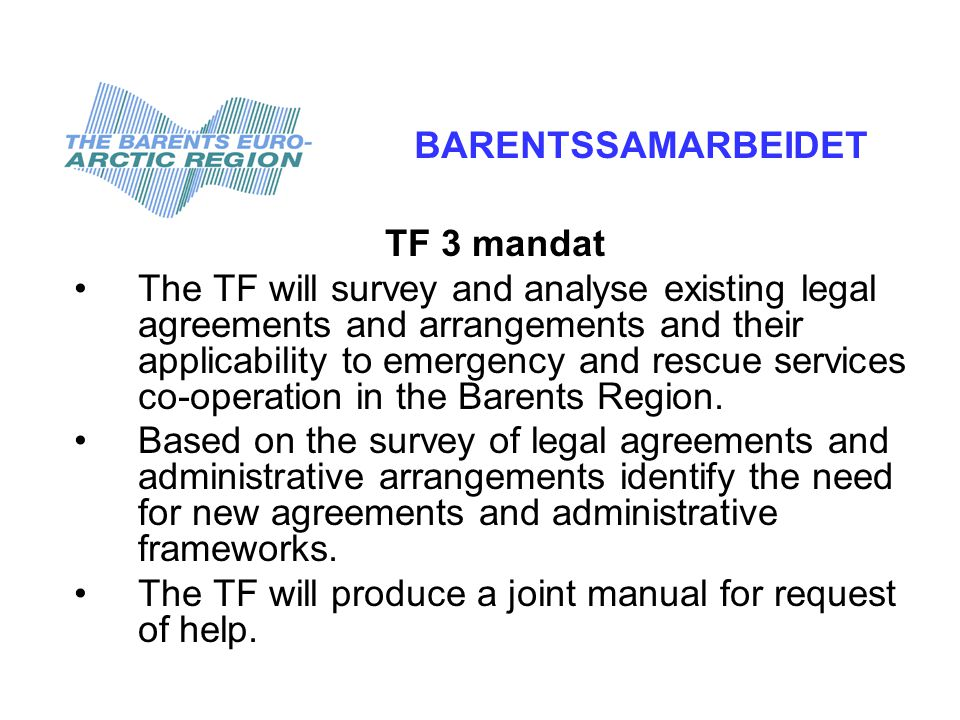 TF 3 mandat •The TF will survey and analyse existing legal agreements and arrangements and their applicability to emergency and rescue services co-operation in the Barents Region.