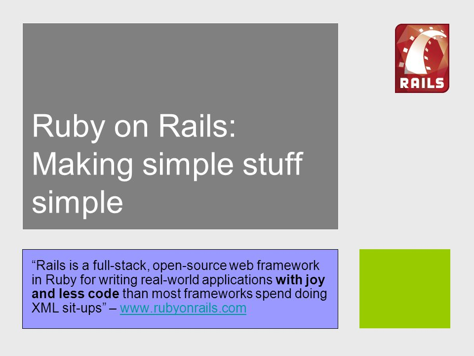Ruby on Rails: Making simple stuff simple Rails is a full-stack, open-source web framework in Ruby for writing real-world applications with joy and less code than most frameworks spend doing XML sit-ups –