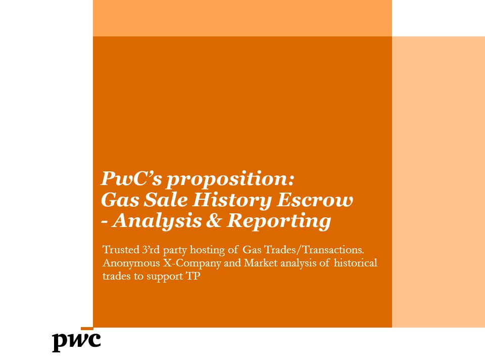 PwC's proposition: Gas Sale History Escrow - Analysis & Reporting Trusted 3'rd party hosting of Gas Trades/Transactions.