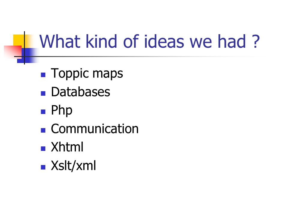 What kind of ideas we had  Toppic maps  Databases  Php  Communication  Xhtml  Xslt/xml