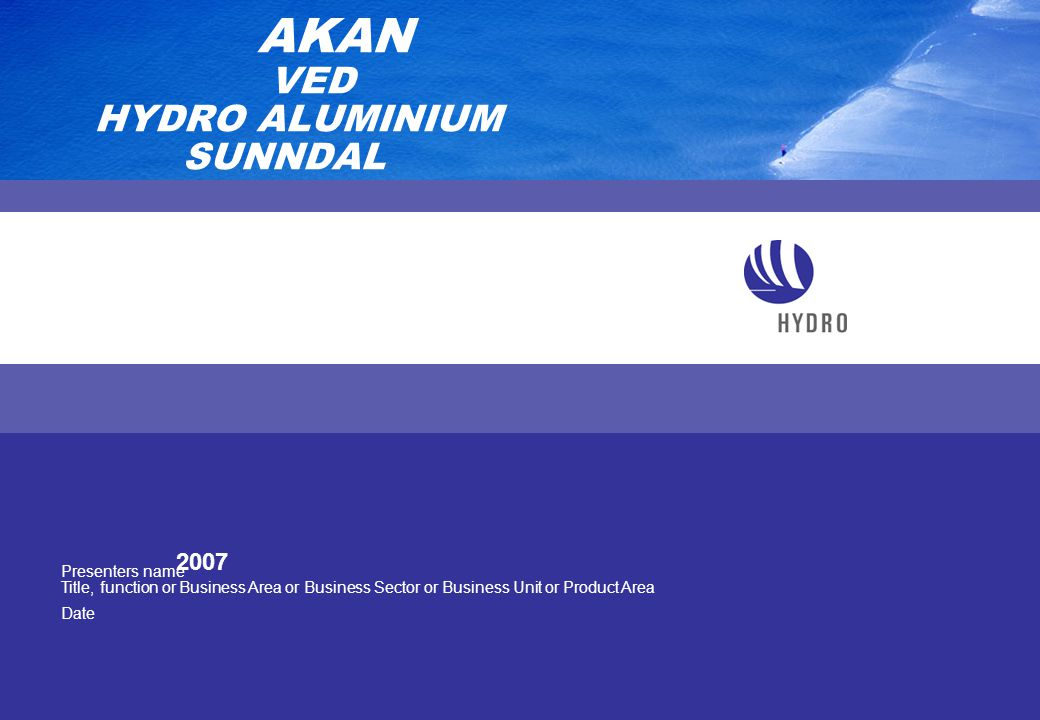 Presenters name Title, function or Business Area or Business Sector or Business Unit or Product Area Date AKAN VED HYDRO ALUMINIUM SUNNDAL 2007