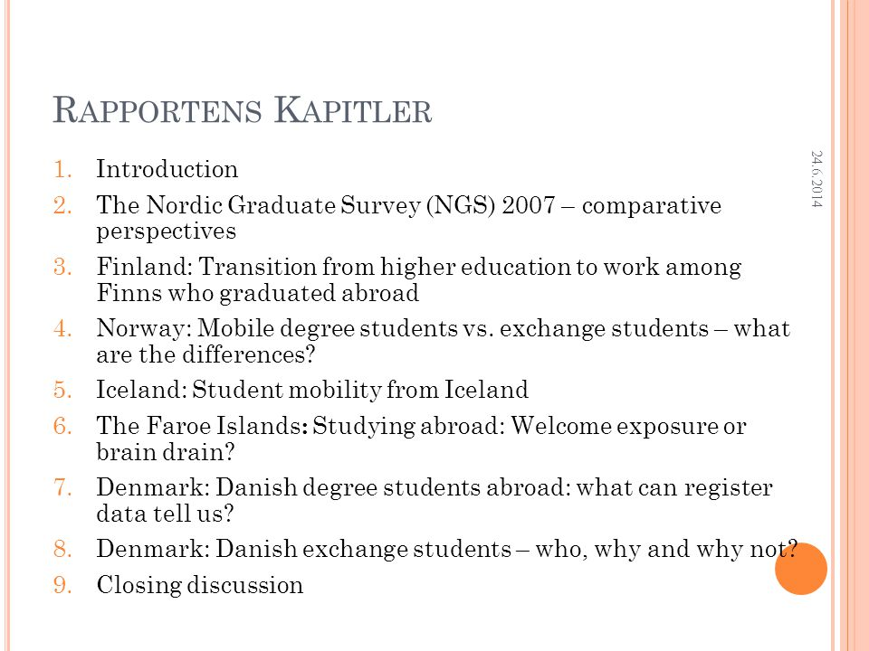 Research Department R APPORTENS K APITLER 1.Introduction 2.The Nordic Graduate Survey (NGS) 2007 – comparative perspectives 3.Finland: Transition from higher education to work among Finns who graduated abroad 4.Norway: Mobile degree students vs.