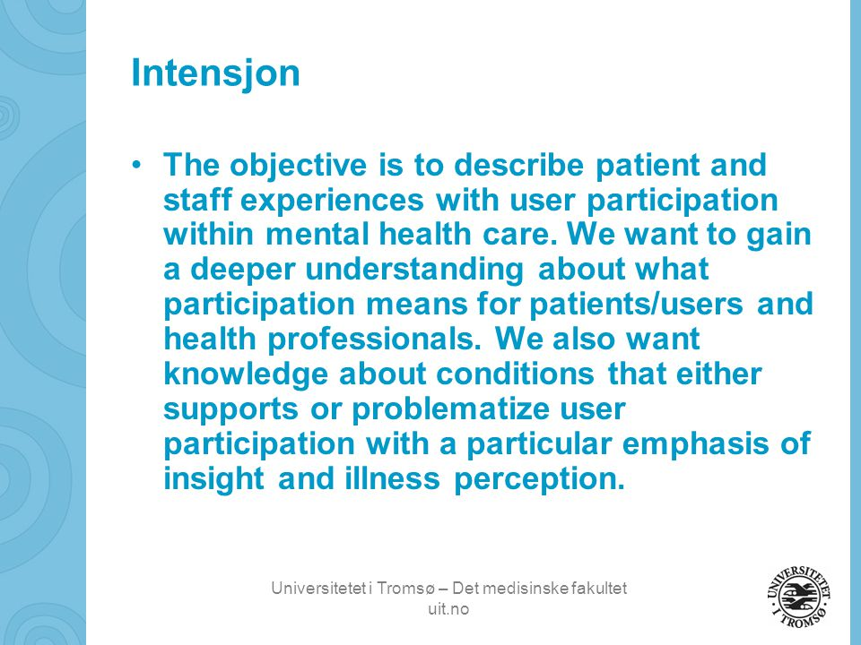 Universitetet i Tromsø – Det medisinske fakultet uit.no Intensjon •The objective is to describe patient and staff experiences with user participation within mental health care.