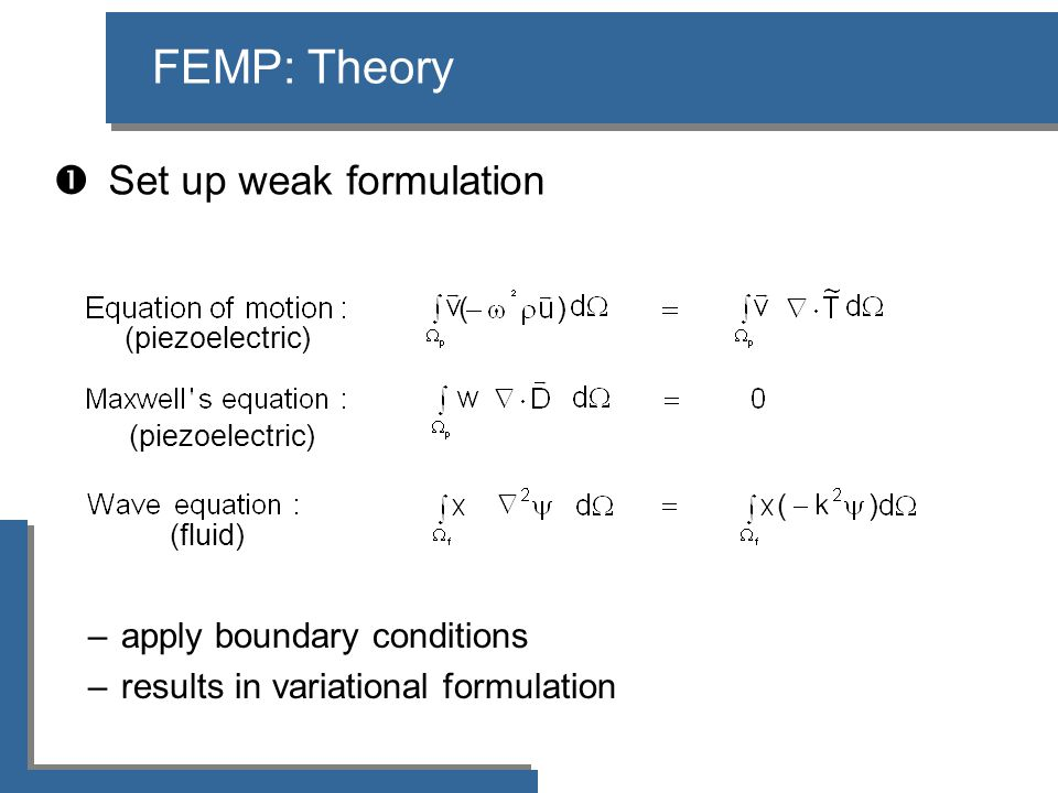  Set up weak formulation FEMP: Theory –apply boundary conditions –results in variational formulation (fluid) (piezoelectric) ( )