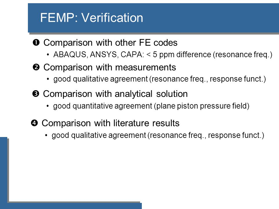 FEMP: Verification  Comparison with other FE codes •ABAQUS, ANSYS, CAPA: < 5 ppm difference (resonance freq.)  Comparison with measurements •good qualitative agreement (resonance freq., response funct.)  Comparison with analytical solution •good quantitative agreement (plane piston pressure field)  Comparison with literature results •good qualitative agreement (resonance freq., response funct.)