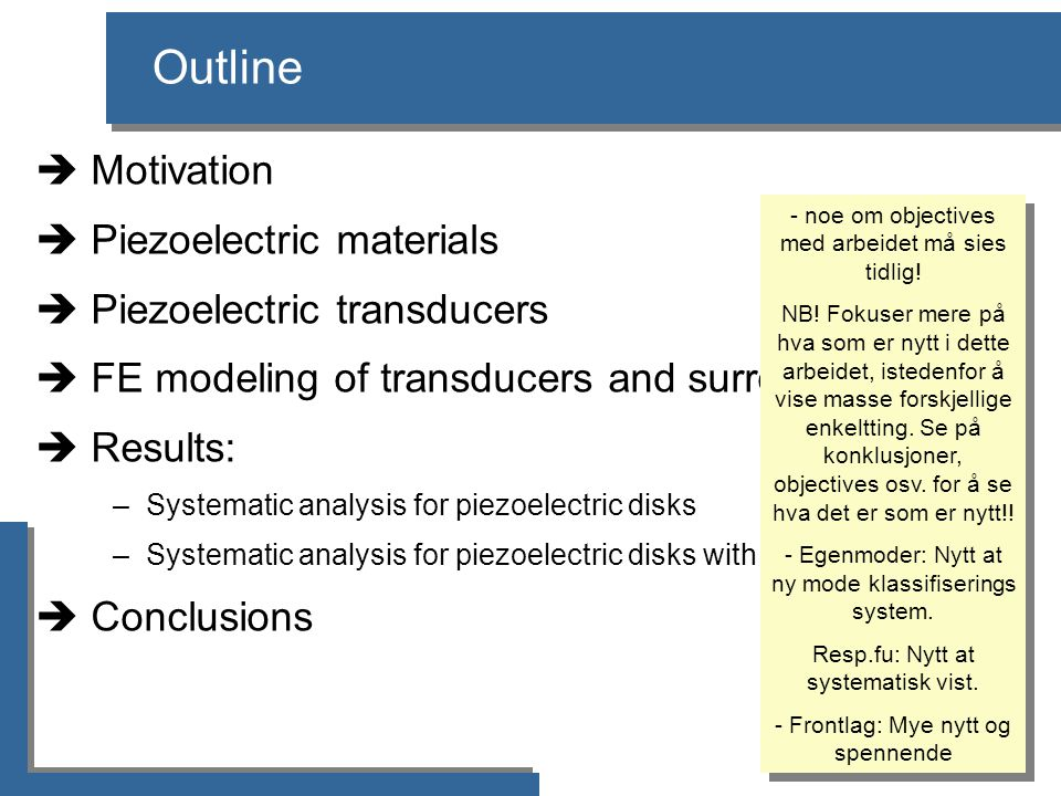 Outline  Motivation  Piezoelectric materials  Piezoelectric transducers  FE modeling of transducers and surrounding fluid  Results: –Systematic analysis for piezoelectric disks –Systematic analysis for piezoelectric disks with a front layer  Conclusions - noe om objectives med arbeidet må sies tidlig.