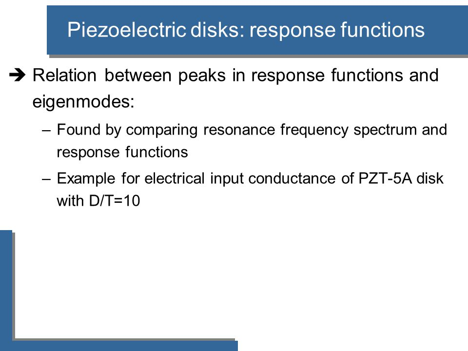 Piezoelectric disks: response functions  Relation between peaks in response functions and eigenmodes: –Found by comparing resonance frequency spectrum and response functions –Example for electrical input conductance of PZT-5A disk with D/T=10