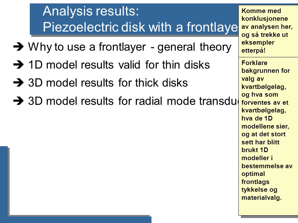 Analysis results: Piezoelectric disk with a frontlayer  Why to use a frontlayer - general theory  1D model results valid for thin disks  3D model results for thick disks  3D model results for radial mode transducers Komme med konklusjonene av analysen her, og så trekke ut eksempler etterpå.