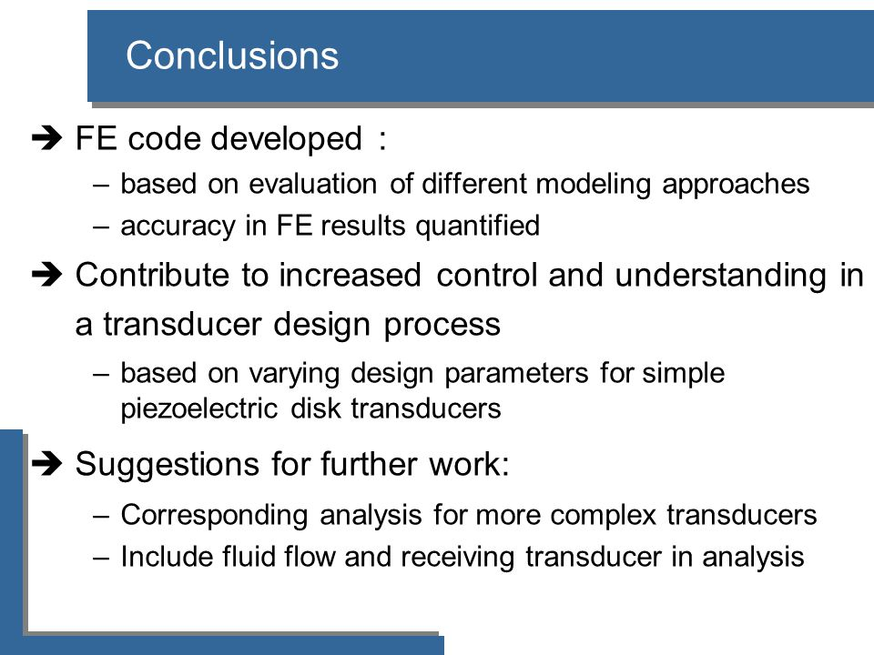 Conclusions  FE code developed : –based on evaluation of different modeling approaches –accuracy in FE results quantified  Contribute to increased control and understanding in a transducer design process –based on varying design parameters for simple piezoelectric disk transducers  Suggestions for further work: –Corresponding analysis for more complex transducers –Include fluid flow and receiving transducer in analysis
