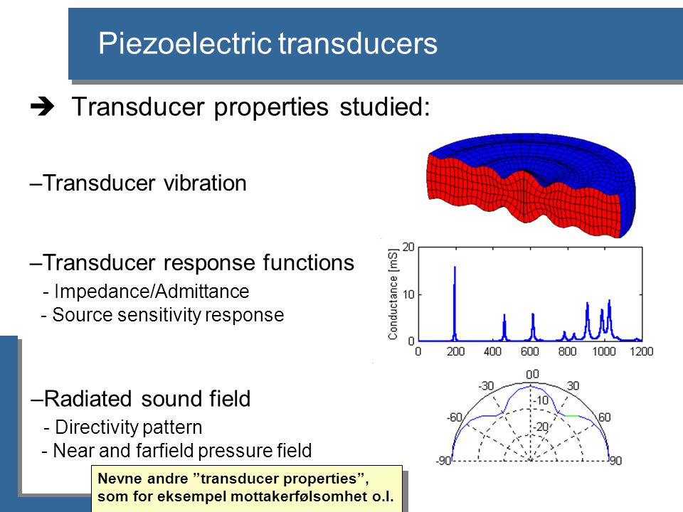 Piezoelectric transducers  Transducer properties studied: –Transducer vibration –Transducer response functions - Impedance/Admittance - Source sensitivity response –Radiated sound field - Directivity pattern - Near and farfield pressure field Nevne andre transducer properties , som for eksempel mottakerfølsomhet o.l.