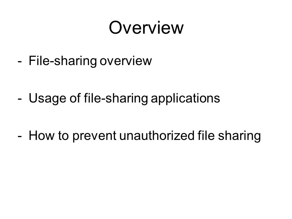 Overview -File-sharing overview -Usage of file-sharing applications -How to prevent unauthorized file sharing
