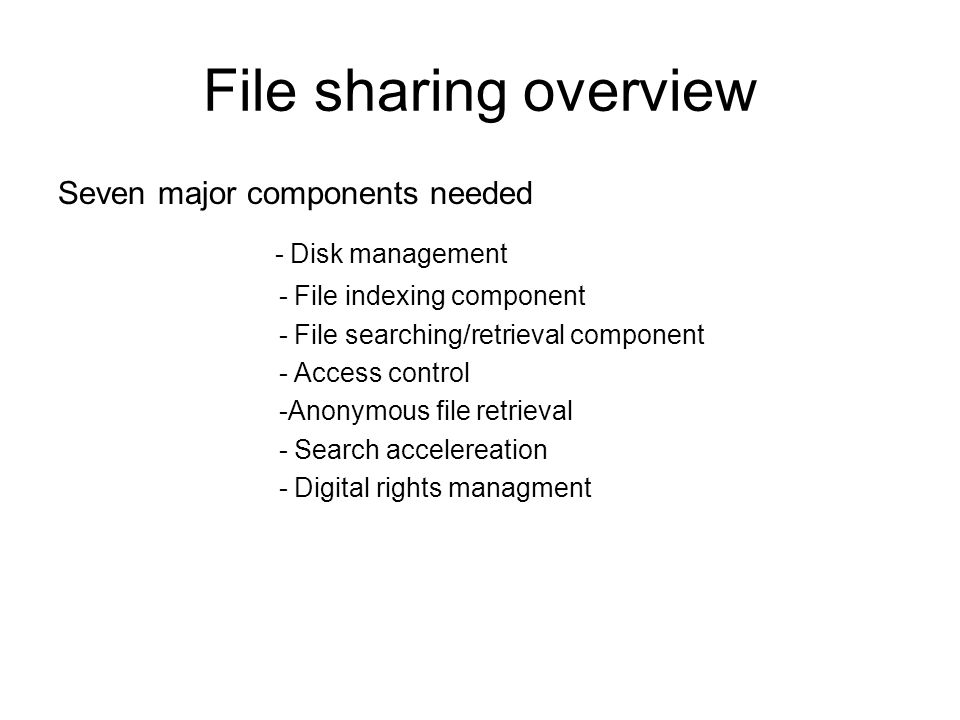 File sharing overview Seven major components needed - Disk management - File indexing component - File searching/retrieval component - Access control -Anonymous file retrieval - Search accelereation - Digital rights managment