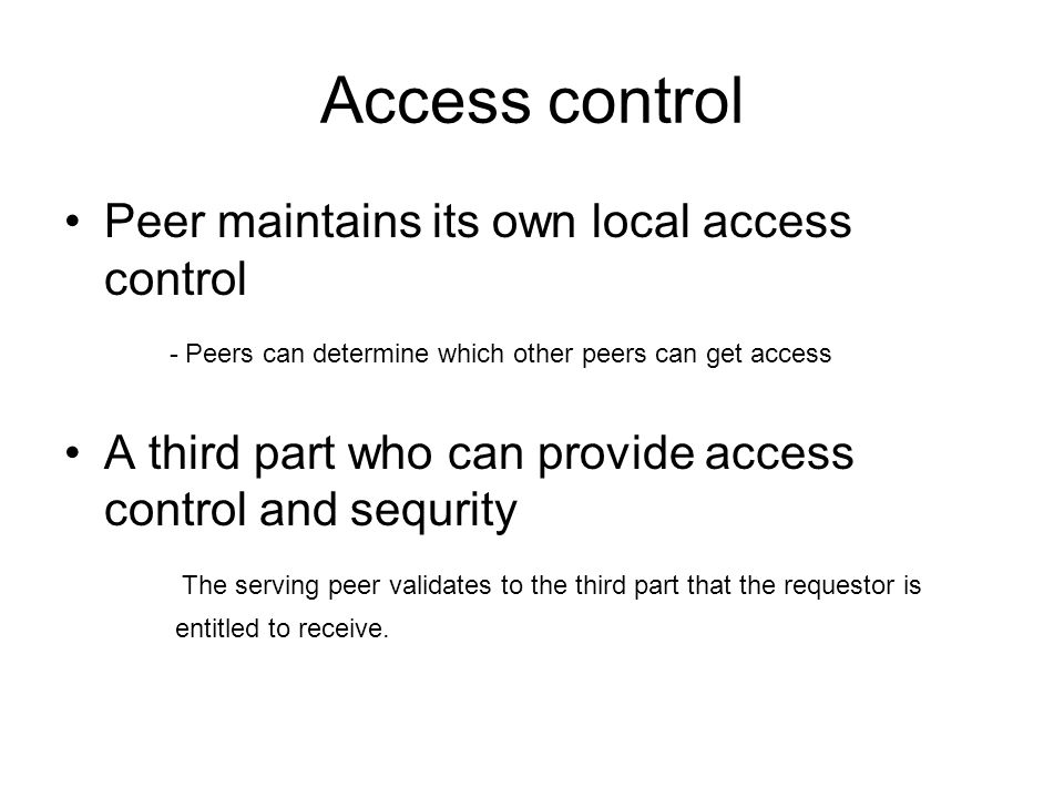 Access control •Peer maintains its own local access control - Peers can determine which other peers can get access •A third part who can provide access control and sequrity The serving peer validates to the third part that the requestor is entitled to receive.